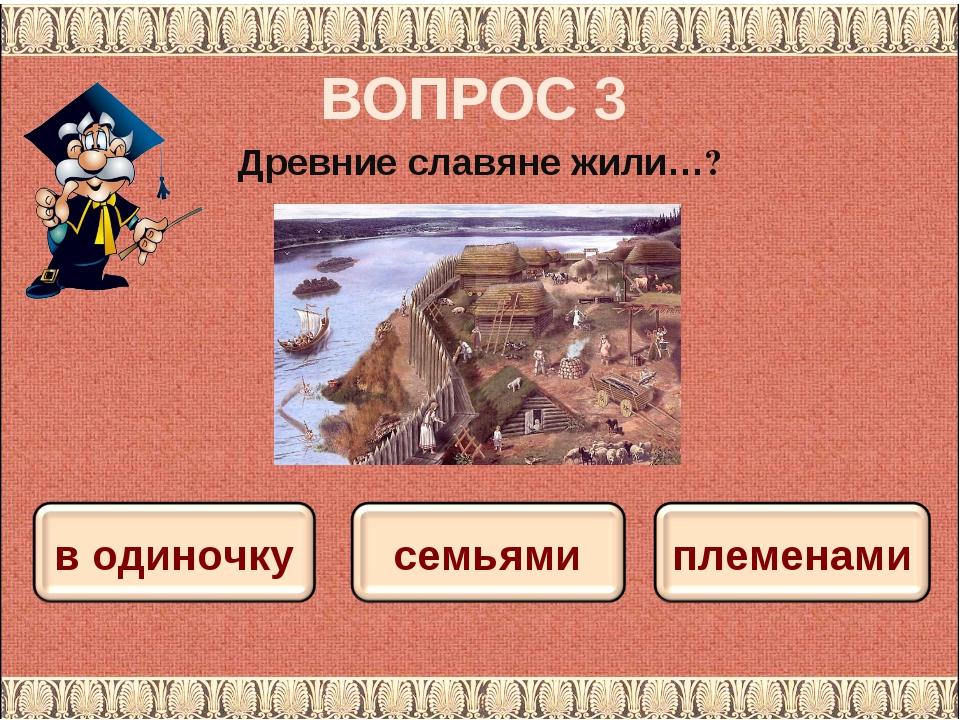 ВОПРОС 3 Древние славяне жили…?