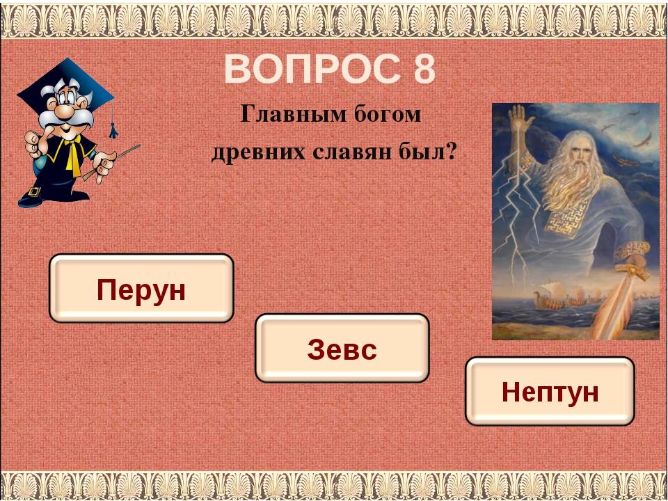 ВОПРОС 8 Главным богом древних славян был?