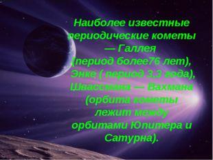 Наиболее известные периодические кометы — Галлея (период более76 лет), Энке (