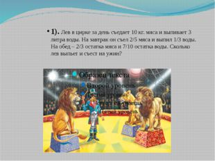 1). Лев в цирке за день съедает 10 кг. мяса и выпивает 3 литра воды. На завтр