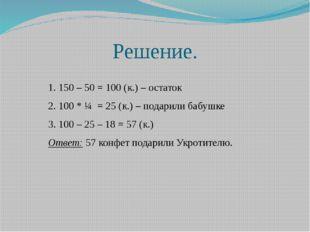 Решение. 1. 150 – 50 = 100 (к.) – остаток 2. 100 * ¼ = 25 (к.) – подарили баб