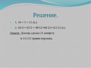 Решение. 1. 16 + 5 = 21 (к.) 2. 43/4 + 62/3 = 49/12+68/12=115/12 (г.) Ответ: