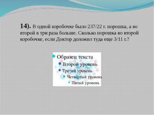 14). В одной коробочке было 237/22 г. порошка, а во второй в три раза больше.