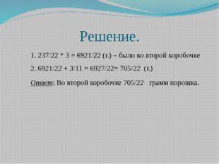 Решение. 1. 237/22 * 3 = 6921/22 (г.) – было во второй коробочке 2. 6921/22 +