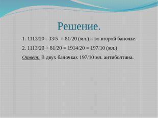 Решение. 1. 1113/20 - 33/5 = 81/20 (мл.) – во второй баночке. 2. 1113/20 + 81