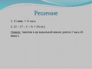 Решение 1. 15 мин. = ¼ часа 2. 21 – 17 – 1 – ¼ = 2¾ (ч.) Ответ: Занятия в муз