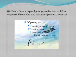 4). Пилот Федя в первый день учений пролетел 1/5 от заданных 150 км. Сколько