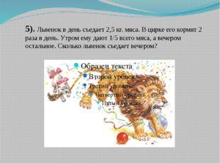 5). Львенок в день съедает 2,5 кг. мяса. В цирке его кормят 2 раза в день. Ут