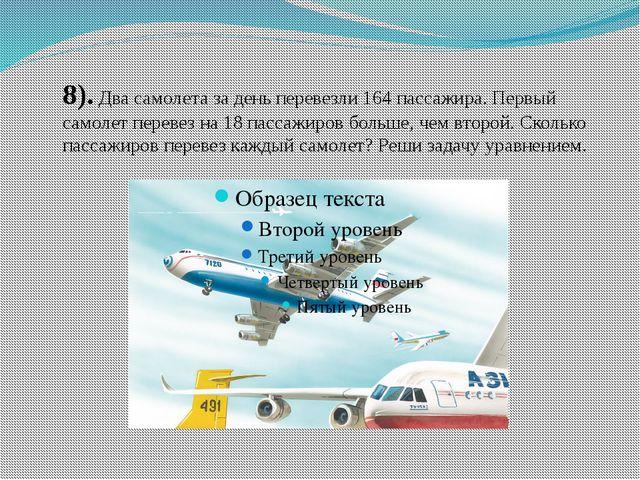8). Два самолета за день перевезли 164 пассажира. Первый самолет перевез на 1...