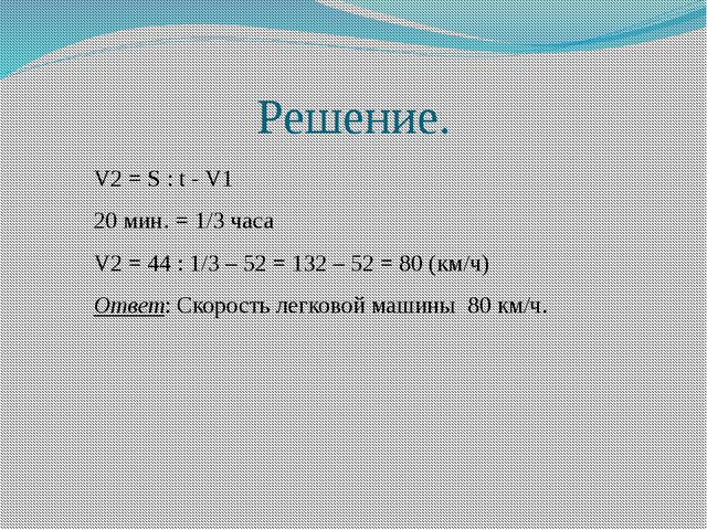 Решение. V2 = S : t - V1 20 мин. = 1/3 часа V2 = 44 : 1/3 – 52 = 132 – 52 = 8...