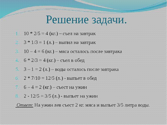 Решение задачи. 10 * 2/5 = 4 (кг.) – съел на завтрак 3 * 1/3 = 1 (л.) – выпил...