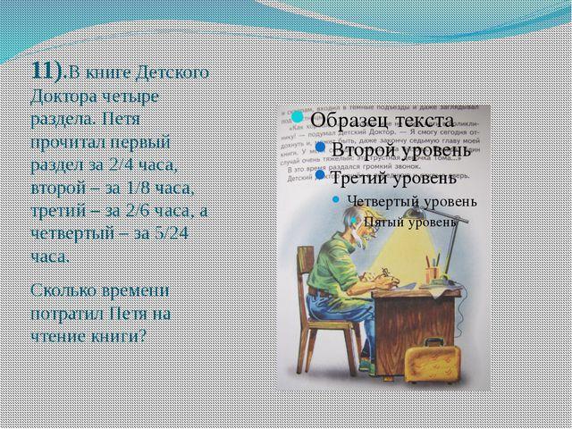 11).В книге Детского Доктора четыре раздела. Петя прочитал первый раздел за...