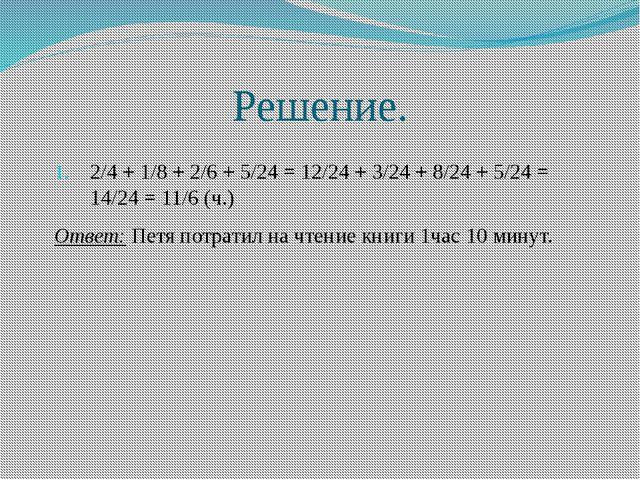 Решение. 2/4 + 1/8 + 2/6 + 5/24 = 12/24 + 3/24 + 8/24 + 5/24 = 14/24 = 11/6 (...