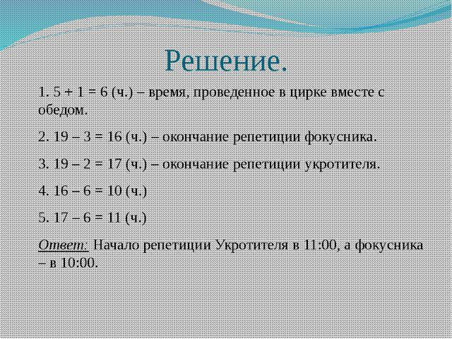 Решение. 1. 5 + 1 = 6 (ч.) – время, проведенное в цирке вместе с обедом. 2. 1...