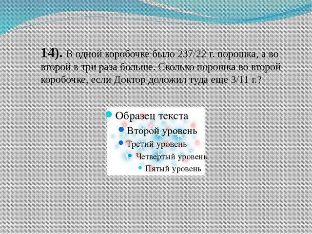 14). В одной коробочке было 237/22 г. порошка, а во второй в три раза больше....