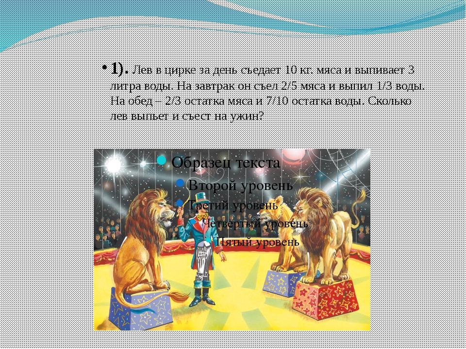 1). Лев в цирке за день съедает 10 кг. мяса и выпивает 3 литра воды. На завтр...