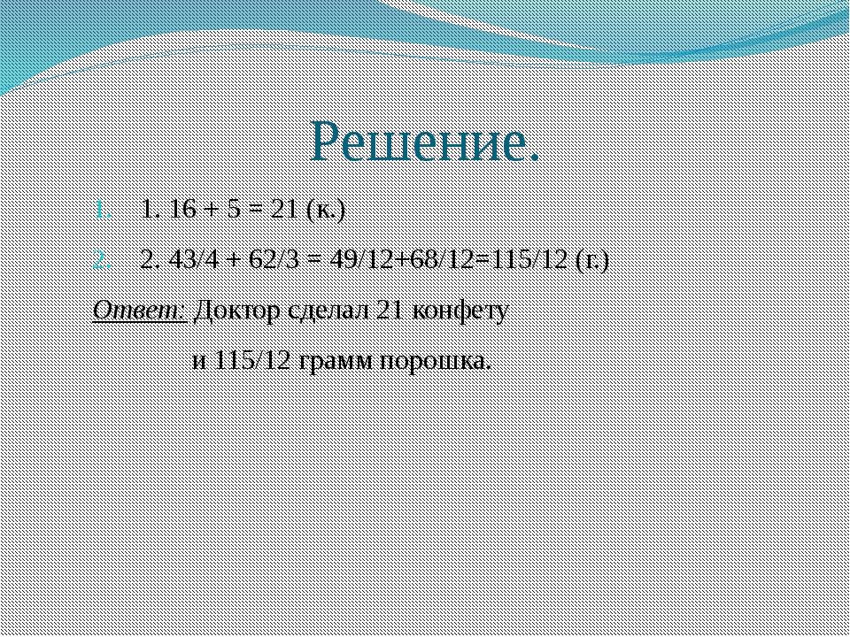 Решение. 1. 16 + 5 = 21 (к.) 2. 43/4 + 62/3 = 49/12+68/12=115/12 (г.) Ответ:...