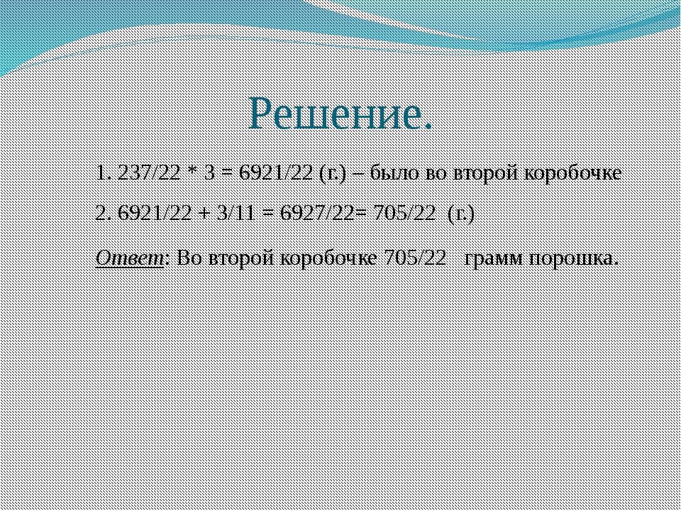 Решение. 1. 237/22 * 3 = 6921/22 (г.) – было во второй коробочке 2. 6921/22 +...