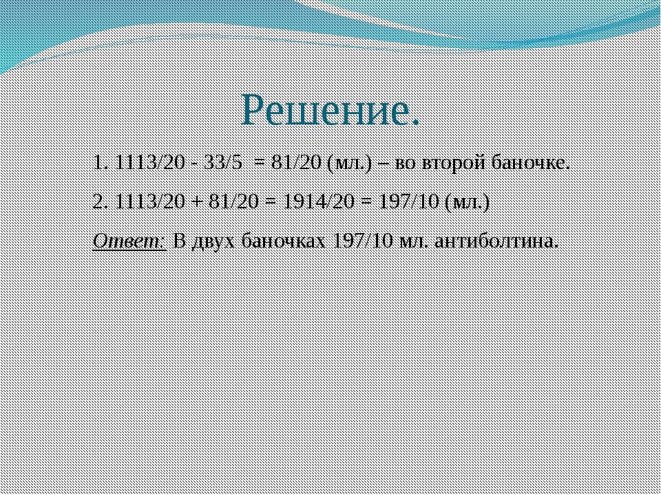 Решение. 1. 1113/20 - 33/5 = 81/20 (мл.) – во второй баночке. 2. 1113/20 + 81...