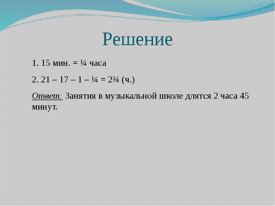 Решение 1. 15 мин. = ¼ часа 2. 21 – 17 – 1 – ¼ = 2¾ (ч.) Ответ: Занятия в муз...