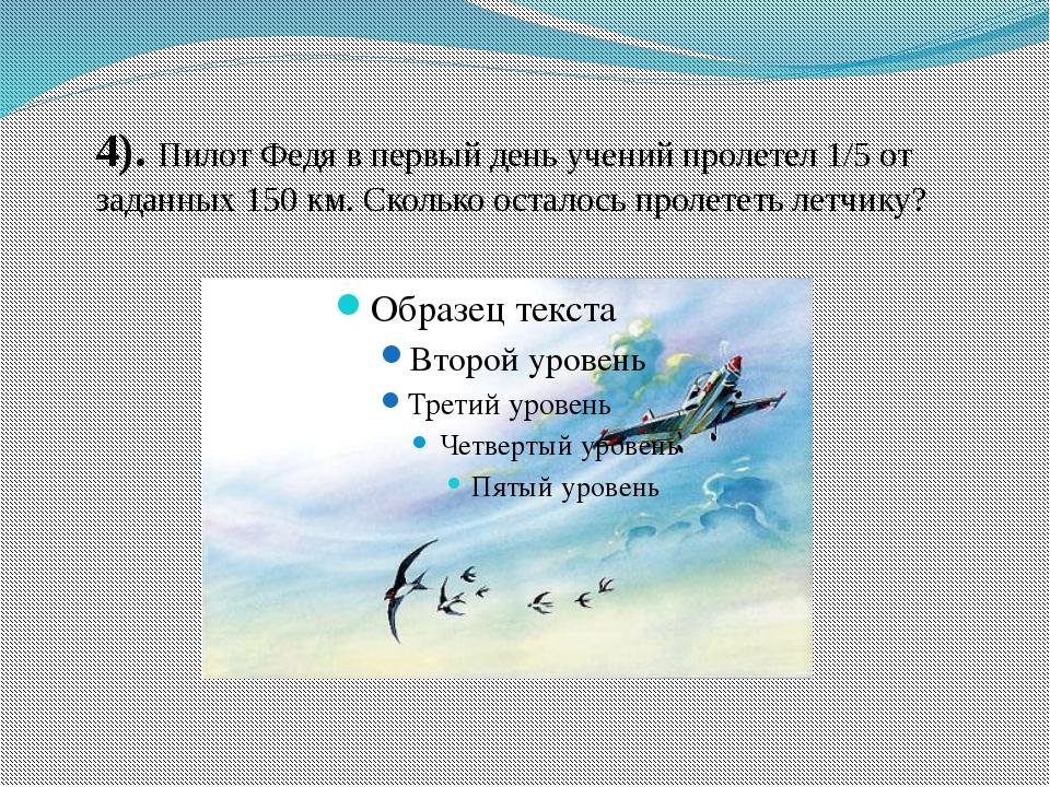 4). Пилот Федя в первый день учений пролетел 1/5 от заданных 150 км. Сколько...