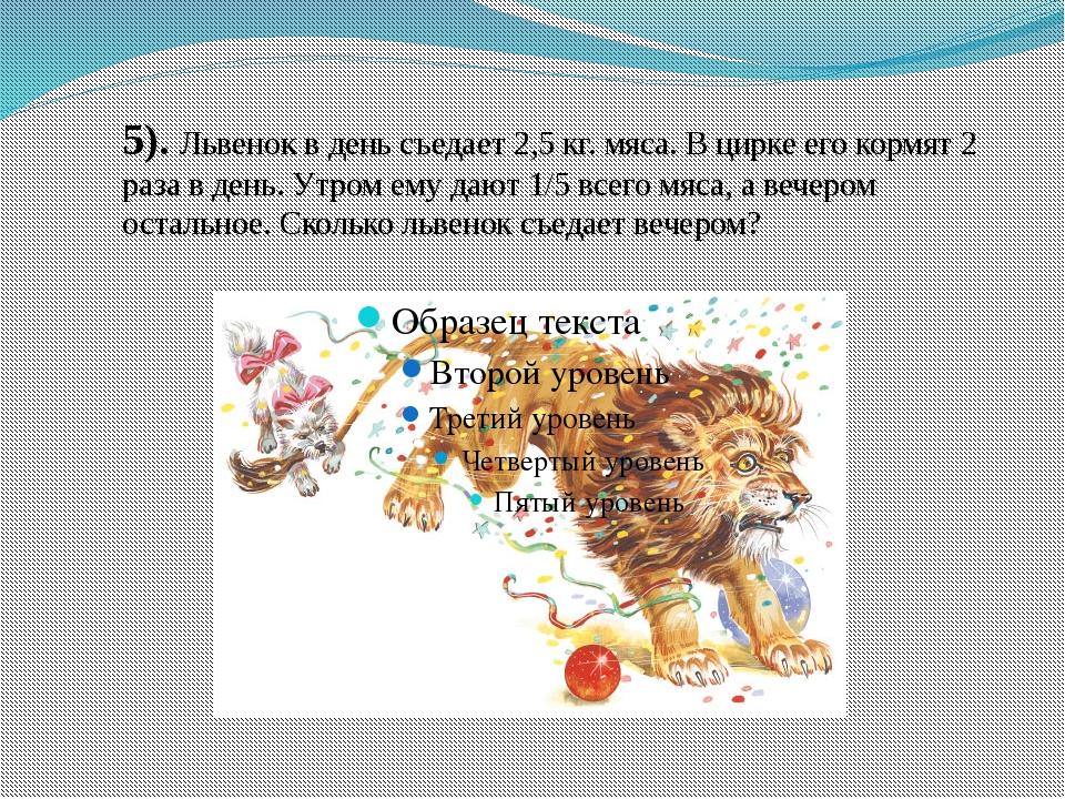 5). Львенок в день съедает 2,5 кг. мяса. В цирке его кормят 2 раза в день. Ут...