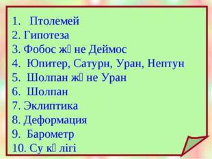 1. Птолемей 2. Гипотеза 3. Фобос және Деймос 4. Юпитер, Сатурн, Уран, Нептун