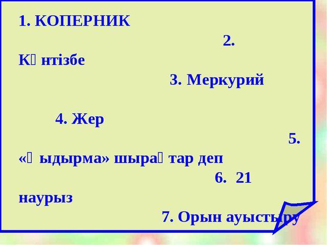 1. КОПЕРНИК 2. Күнтізбе 3. Меркурий 4. Жер 5. «Қыдырма» шырақтар деп 6. 21 н...