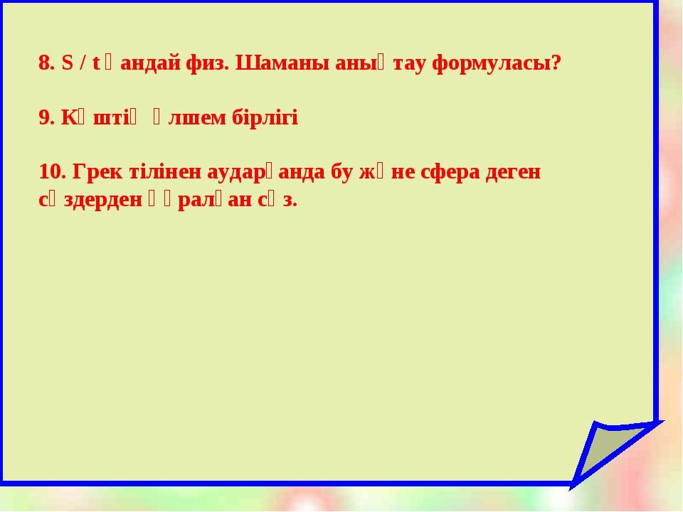 8. S / t қандай физ. Шаманы анықтау формуласы? 9. Күштің өлшем бірлігі 10. Г...