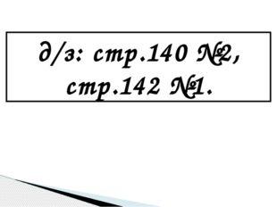 д/з: стр.140 №2, стр.142 №1.
