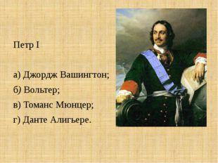 Петр I  а) Джордж Вашингтон; б) Вольтер; в) Томанс Мюнцер; г) Данте Алигьере.