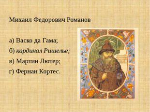 Михаил Федорович Романов а) Васко да Гама; б) кардинал Ришелье; в) Мартин Лют