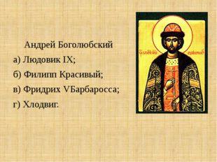 Андрей Боголюбский а) Людовик IX; б) Филипп Красивый; в) Фридрих VБарбаросса