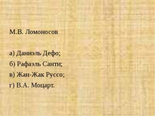 М.В. Ломоносов  а) Даниэль Дефо; б) Рафаэль Санти; в) Жан-Жак Руссо; г) В.А.