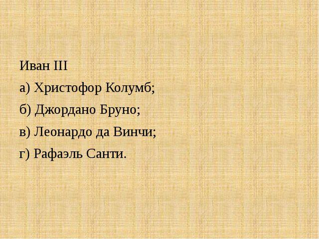 Иван III а) Христофор Колумб; б) Джордано Бруно; в) Леонардо да Винчи; г) Раф...