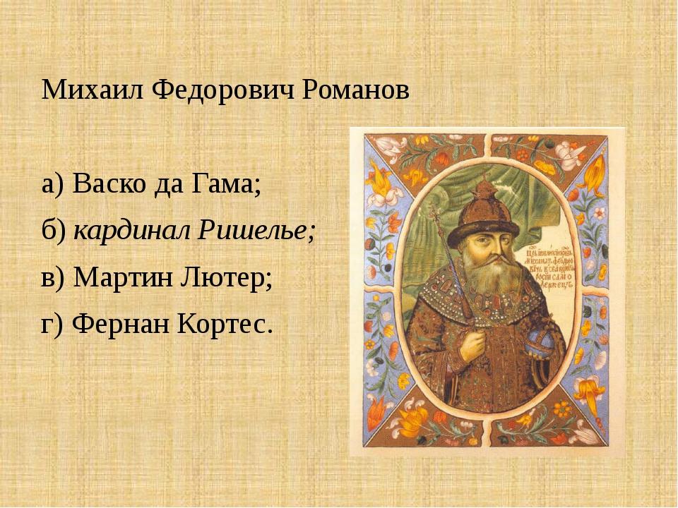 Михаил Федорович Романов а) Васко да Гама; б) кардинал Ришелье; в) Мартин Лют...