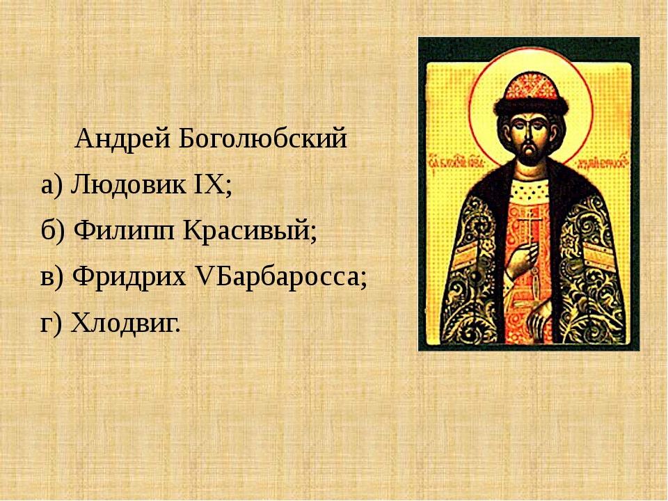 Андрей Боголюбский а) Людовик IX; б) Филипп Красивый; в) Фридрих VБарбаросса...