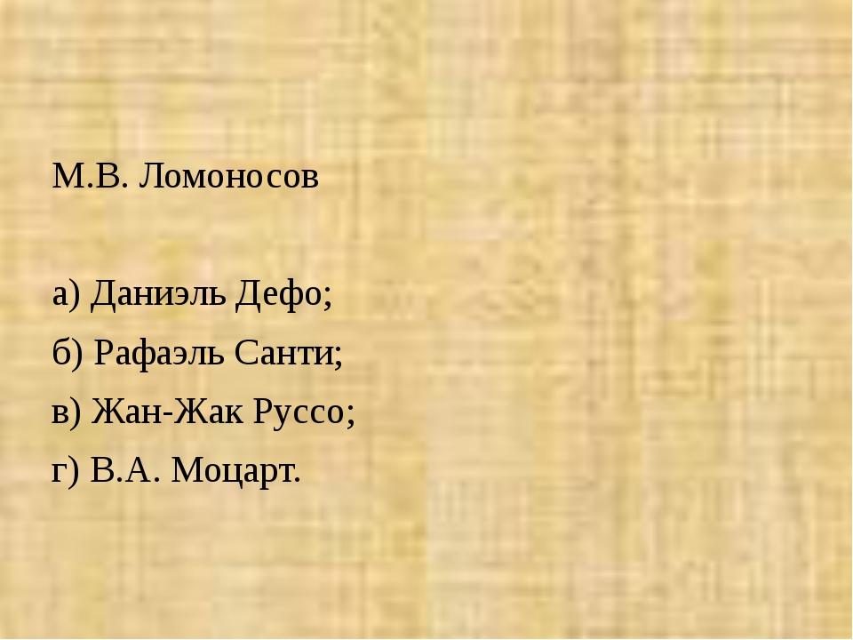 М.В. Ломоносов  а) Даниэль Дефо; б) Рафаэль Санти; в) Жан-Жак Руссо; г) В.А....
