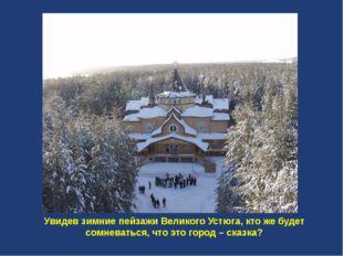 Увидев зимние пейзажи Великого Устюга, кто же будет сомневаться, что это гор