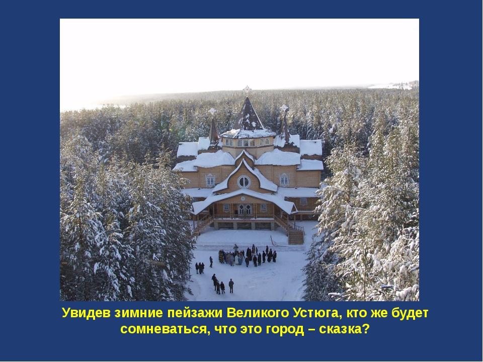 Увидев зимние пейзажи Великого Устюга, кто же будет сомневаться, что это гор...