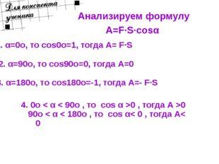 Анализируем формулу A=F·S·cosα 1. α=0о, то cos0о=1, тогда А= F·S 2. α=90о, то