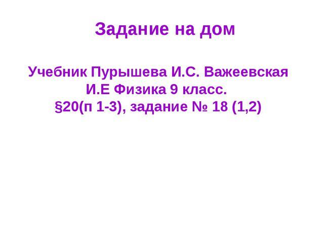 Задание на дом Учебник Пурышева И.С. Важеевская И.Е Физика 9 класс. §20(п 1-3...