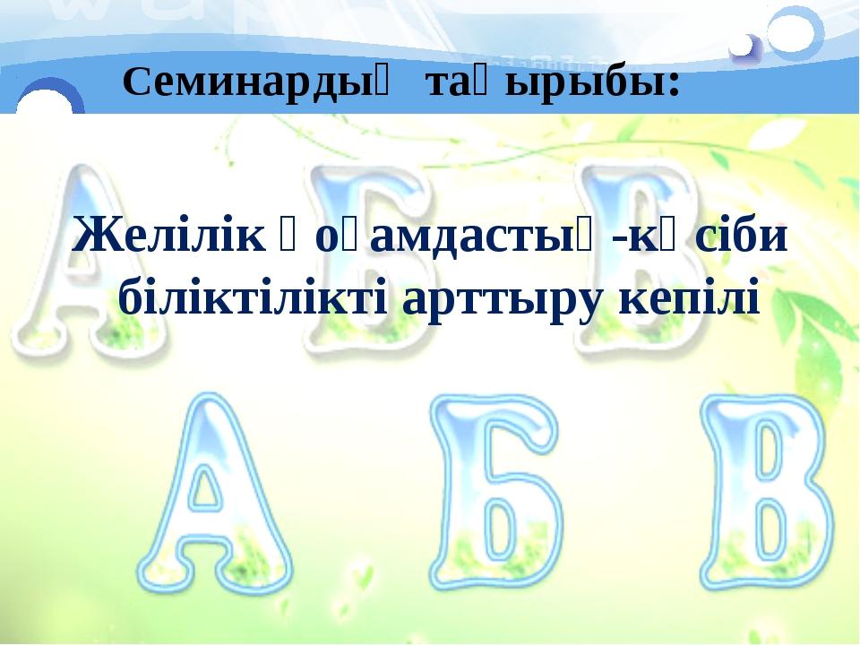 Семинардың тақырыбы: Желілік қоғамдастық-кәсіби біліктілікті арттыру кепілі