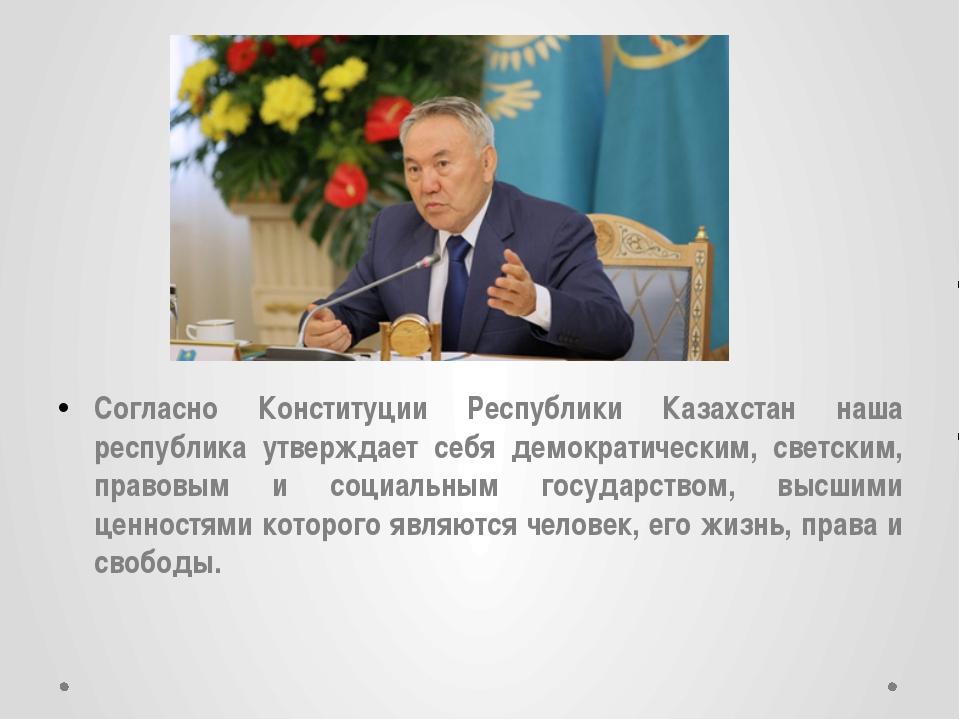 Согласно Конституции Республики Казахстан наша республика утверждает себя дем...