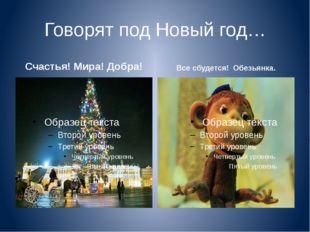 Говорят под Новый год… Счастья! Мира! Добра! Все сбудется! Обезьянка.