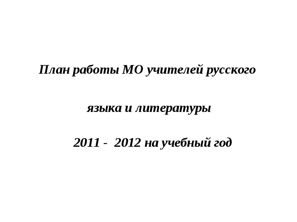 План работы МО учителей русского языка и литературы 2011 - 2012 на учебный год