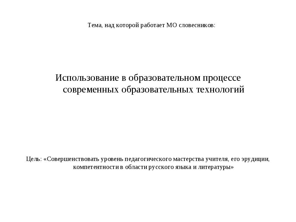 Тема, над которой работает МО словесников: Использование в образовательном пр...