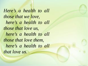 Here's a health to all those that we love, here's a health to all those that