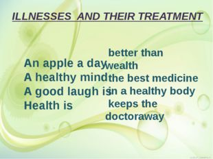 ILLNESSES AND THEIR TREATMENT An apple a day A healthy mind A good laugh is H