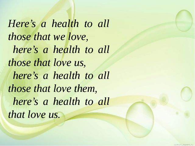 Here's a health to all those that we love, here's a health to all those that...